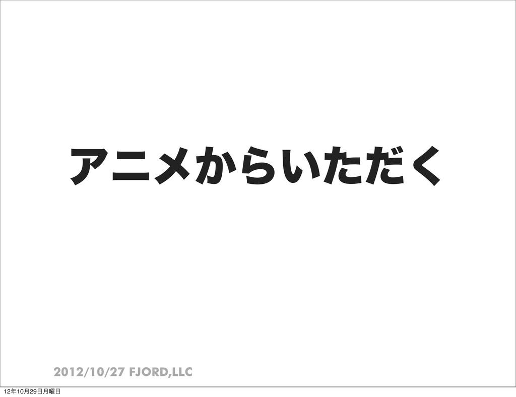 2012/10/27 FJORD,LLC Ξχϝ͔Β͍ͨͩ͘ 1210݄29݄༵