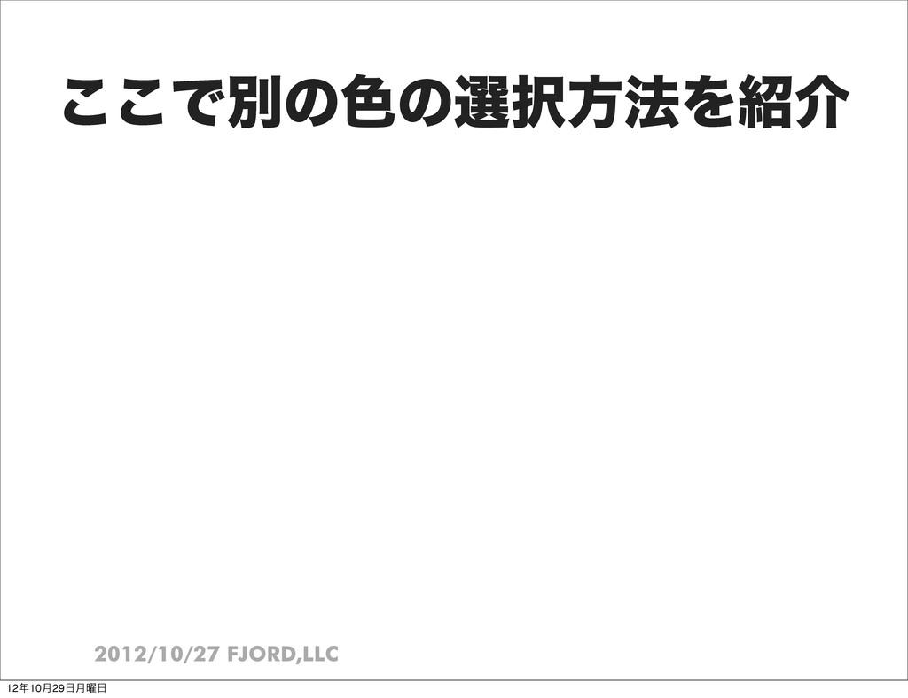 2012/10/27 FJORD,LLC ͜͜Ͱผͷ৭ͷબํ๏Λհ 1210݄29݄༵