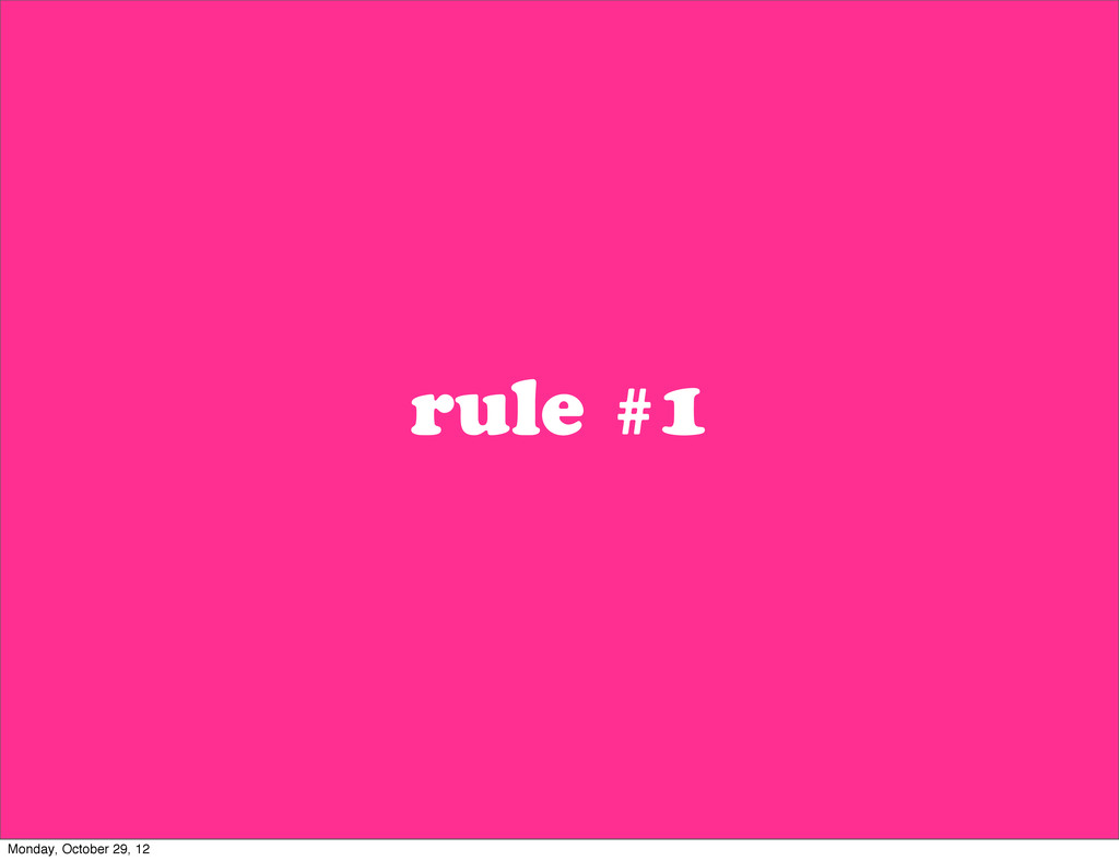 rule #1 Monday, October 29, 12