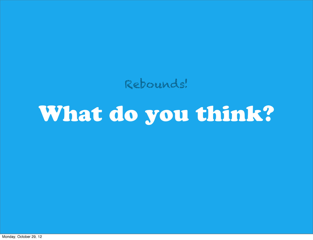 What do you think? Rebounds! Monday, October 29...