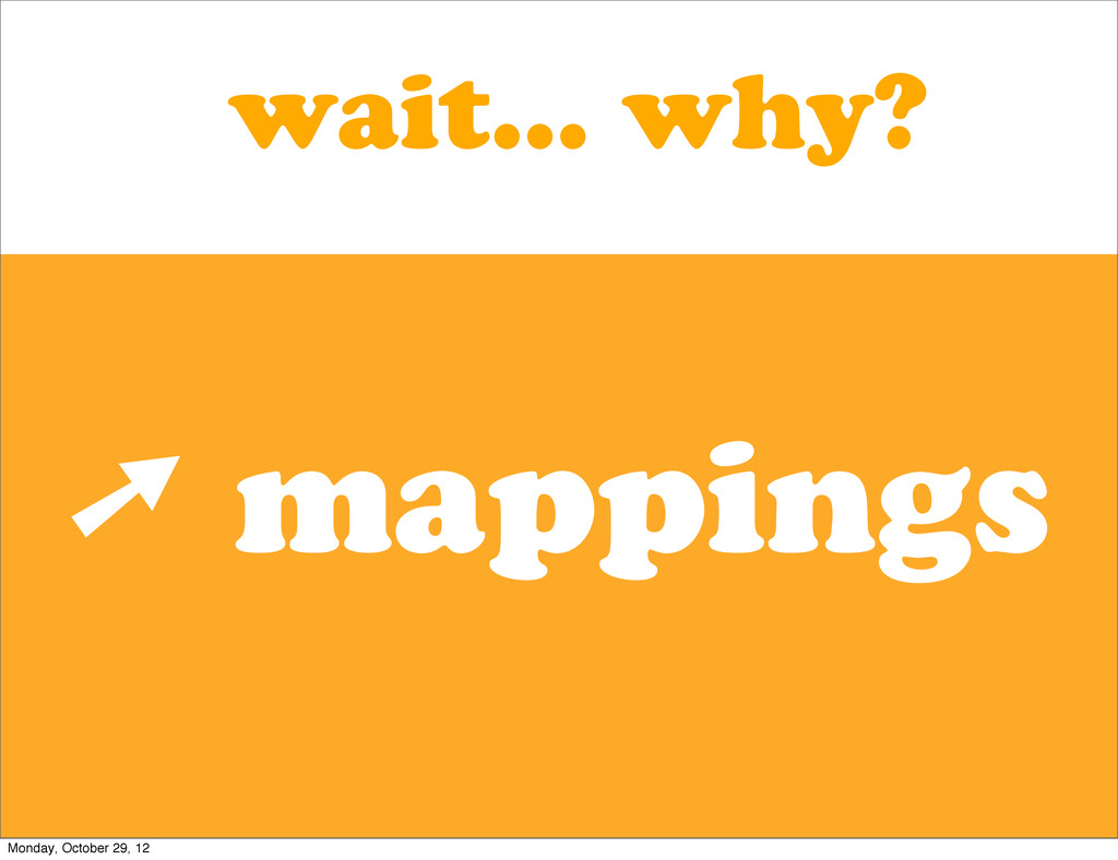 wait... why? ➚ mappings Monday, October 29, 12
