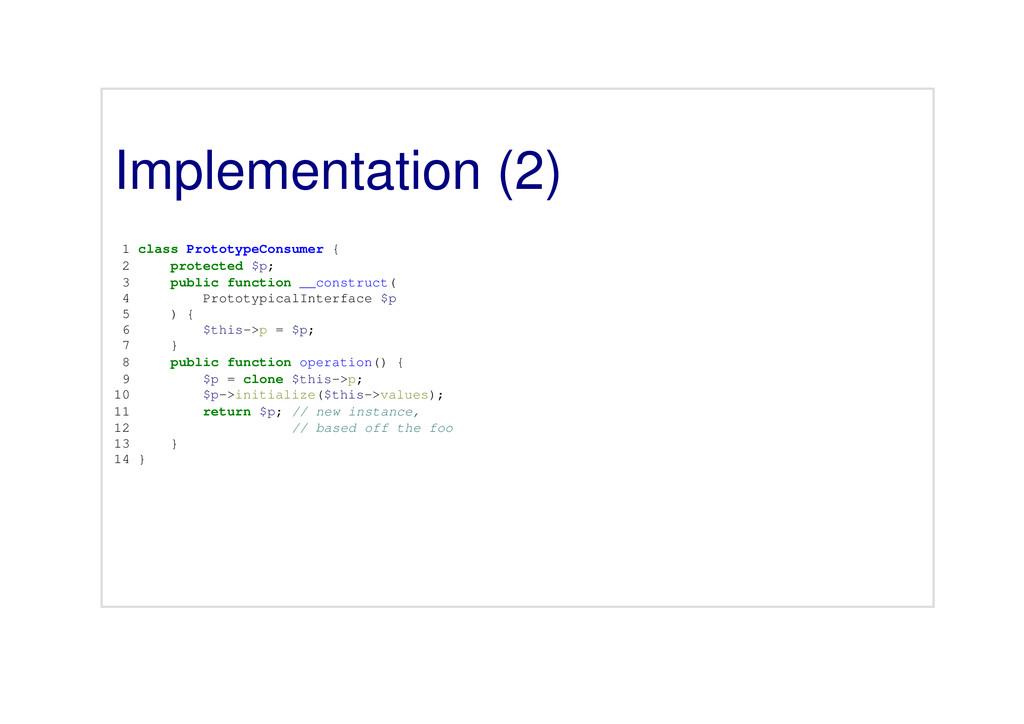 Implementation (2) 1 class PrototypeConsumer { ...
