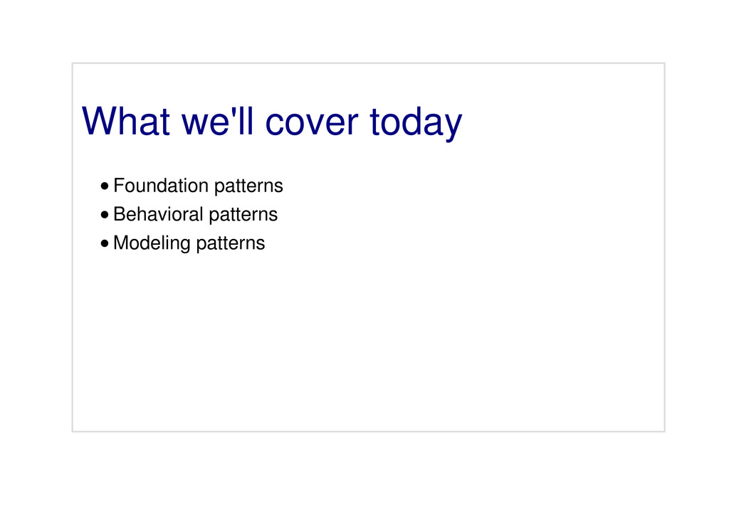 What we'll cover today Foundation patterns Beha...
