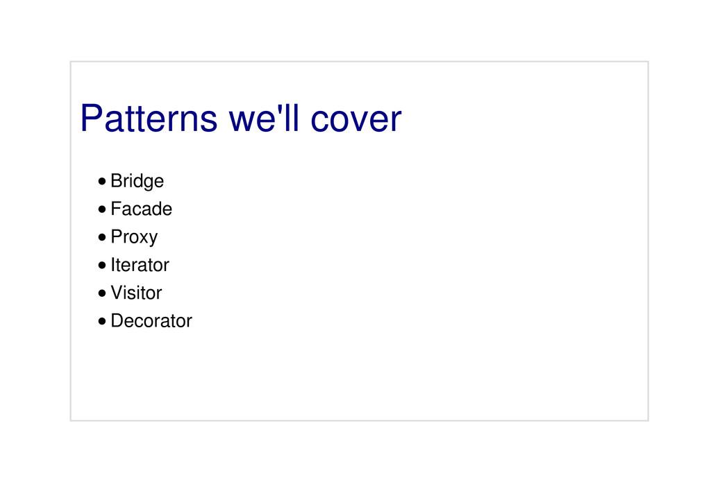 Patterns we'll cover Bridge Facade Proxy Iterat...