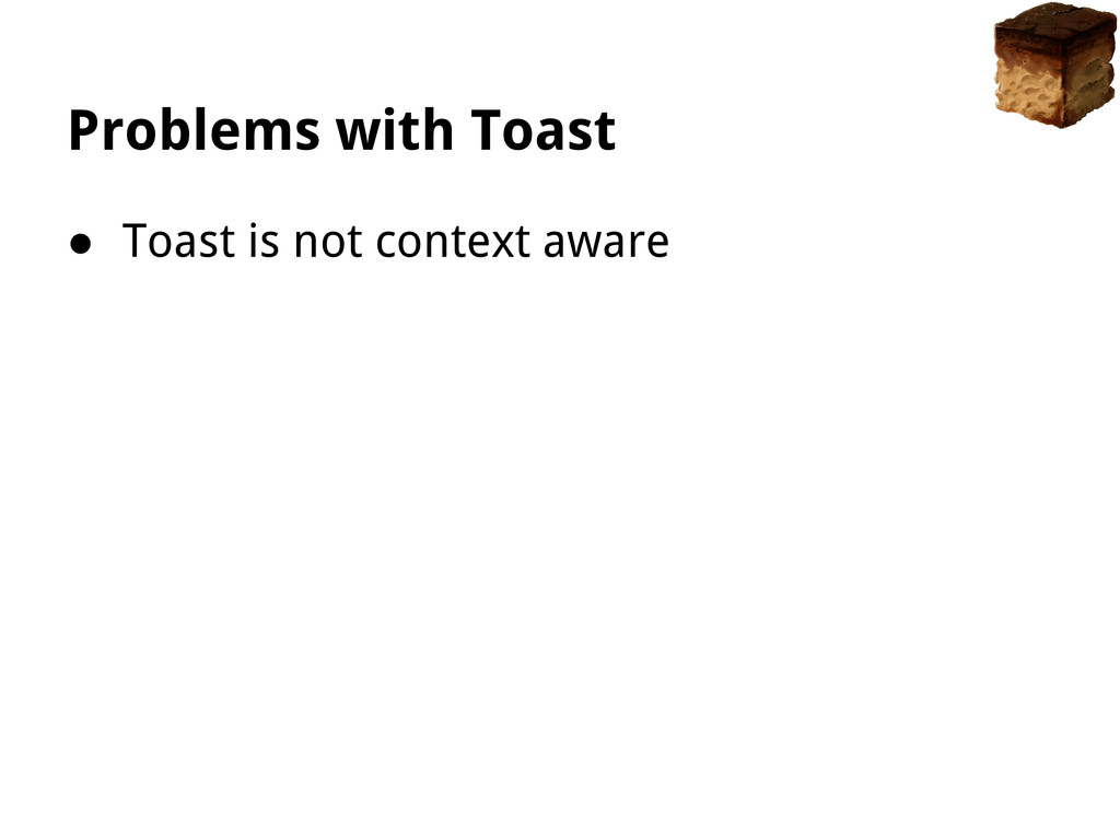 Problems with Toast ● Toast is not context aware
