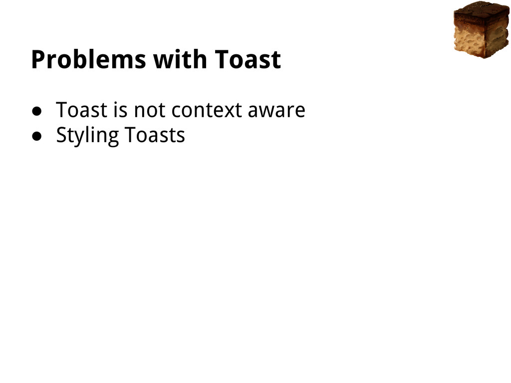 Problems with Toast ● Toast is not context awar...