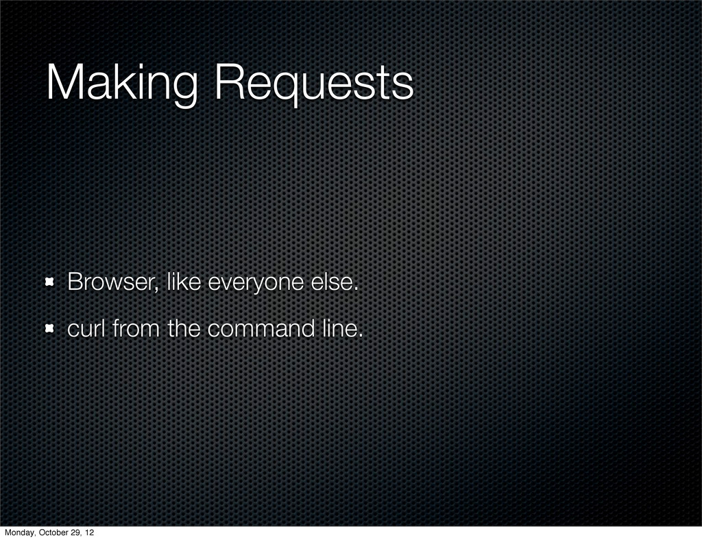 Making Requests Browser, like everyone else. cu...