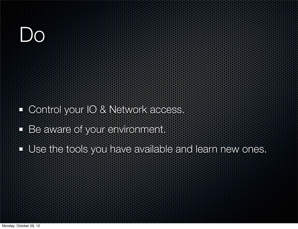 Do Control your IO & Network access. Be aware o...