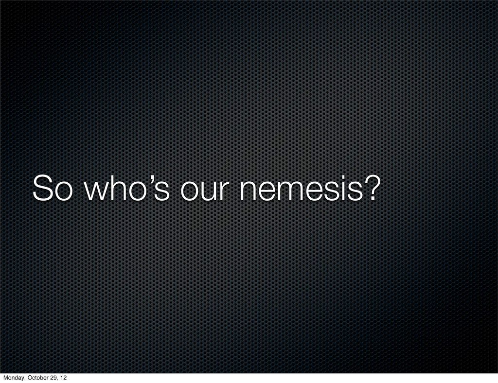 So who's our nemesis? Monday, October 29, 12