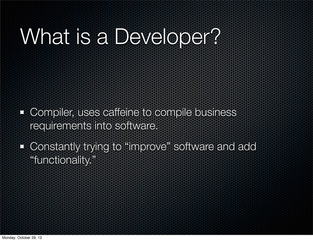 What is a Developer? Compiler, uses caffeine to...