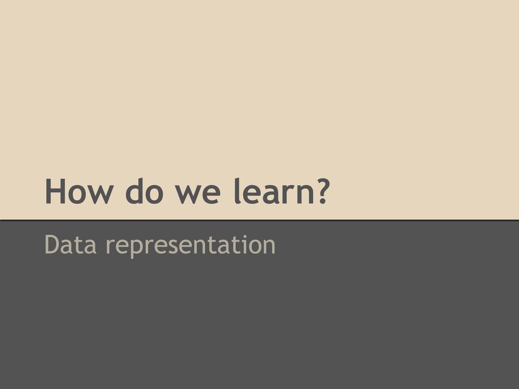 How do we learn? Data representation