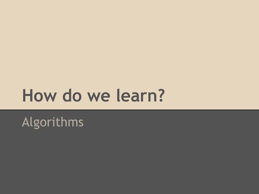 How do we learn? Algorithms