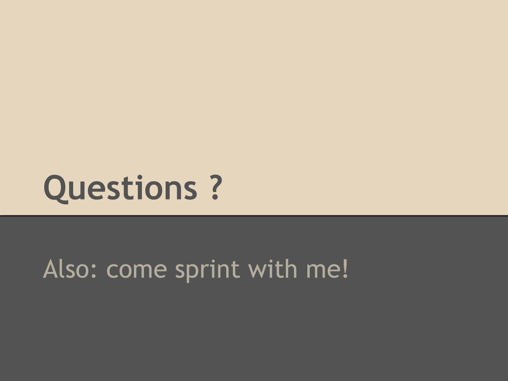 Questions ? Also: come sprint with me!