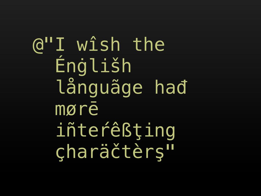 """@""""I wîsh the Énġlišh långuãge hađ mørē iñteŕêßţ..."""