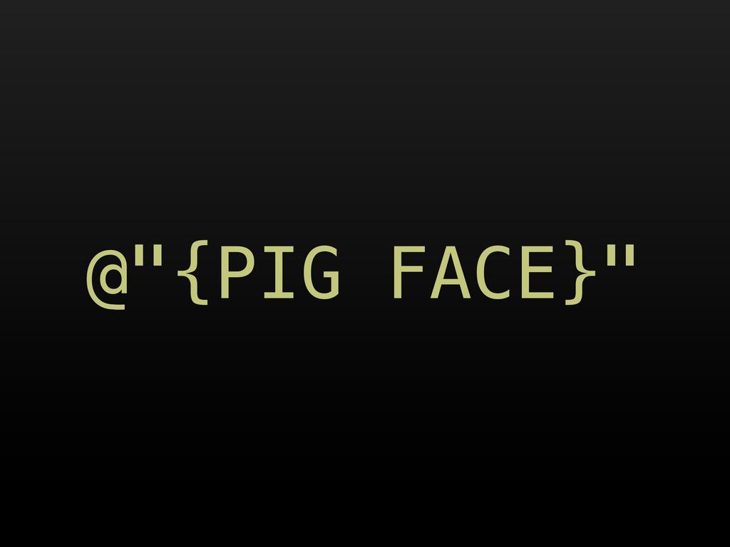 "@""{PIG FACE}"""