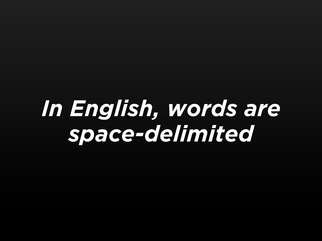 In English, words are space-delimited