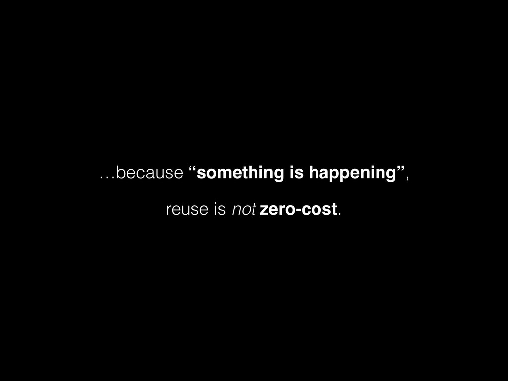 "…because ""something is happening"", reuse is not..."