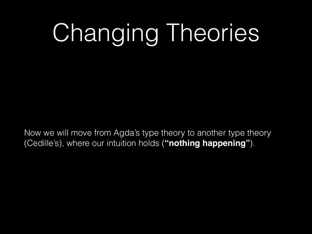 Changing Theories Now we will move from Agda's ...