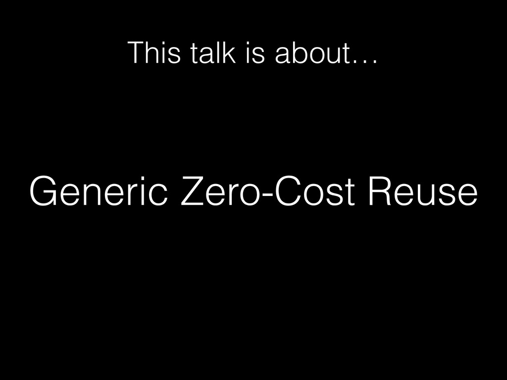 Generic Zero-Cost Reuse This talk is about…