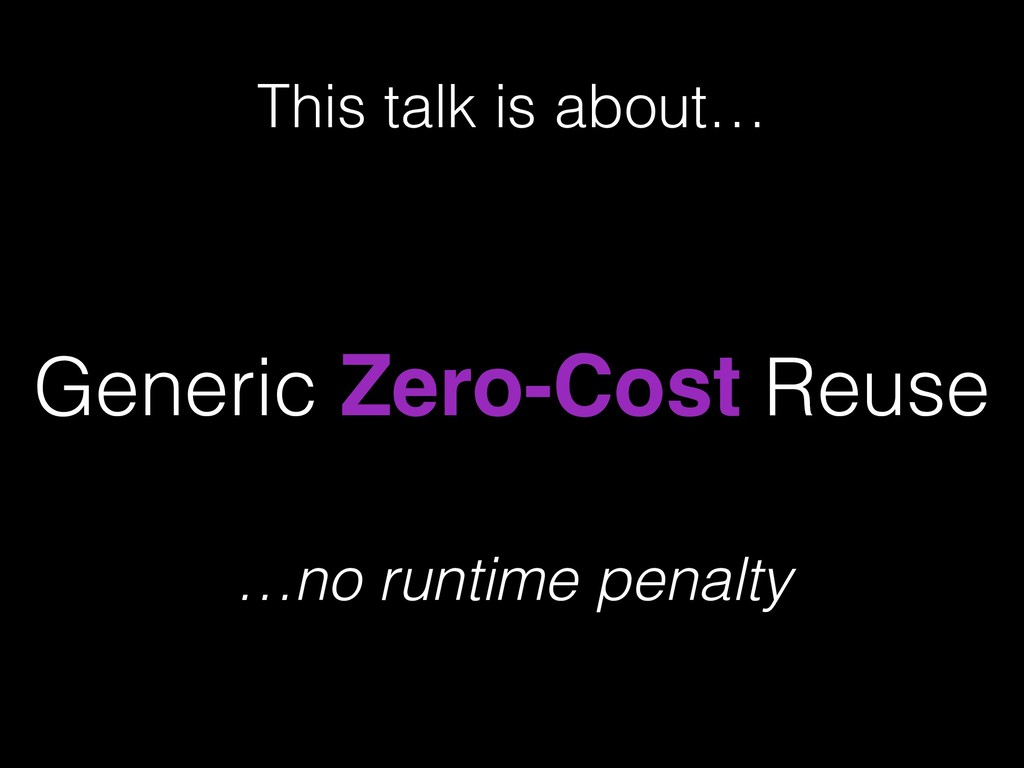 Generic Zero-Cost Reuse This talk is about… …no...