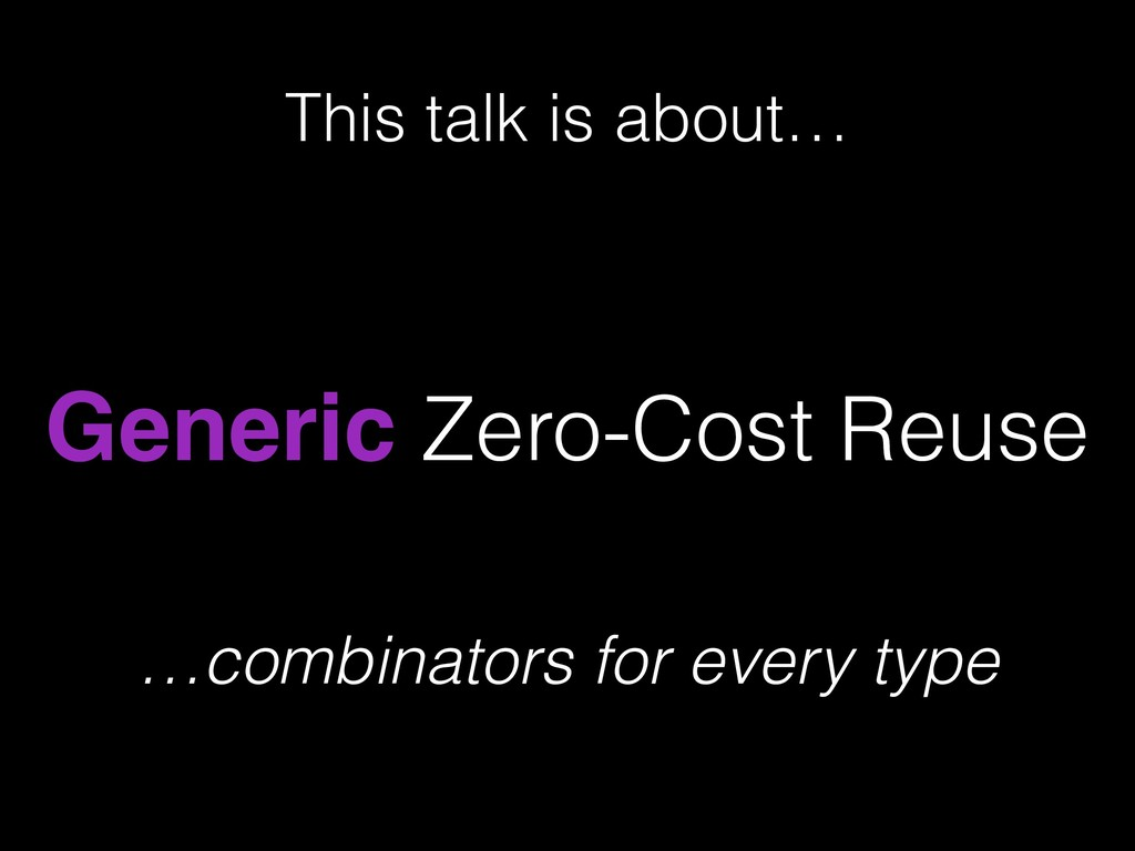 Generic Zero-Cost Reuse This talk is about… …co...