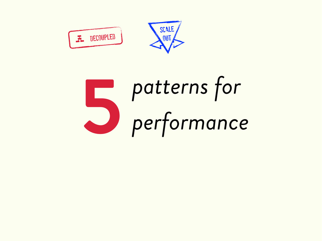 5patterns for performance g DECOUPLED SCALE OUT