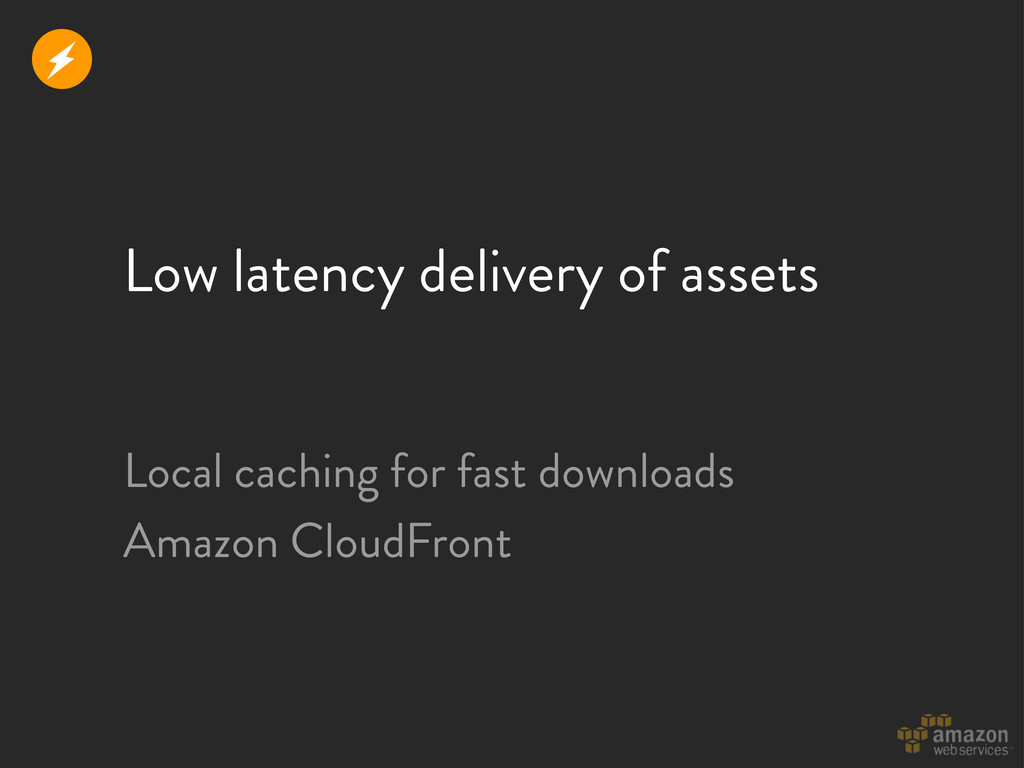 Low latency delivery of assets Local caching fo...