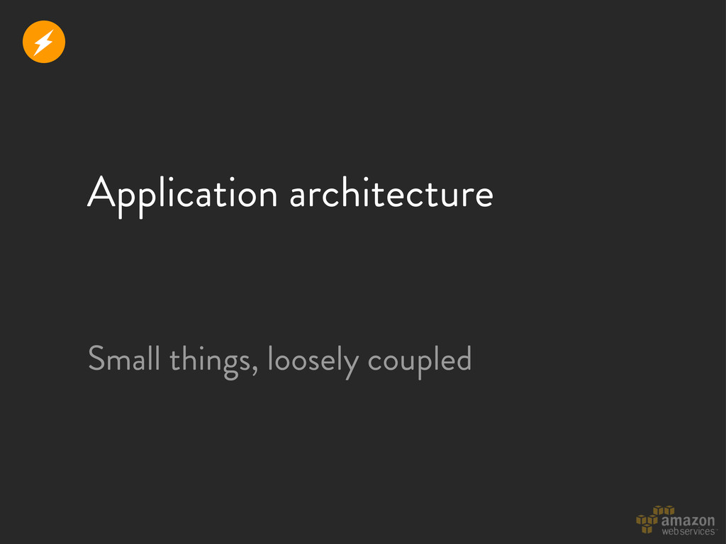 Application architecture Small things, loosely ...