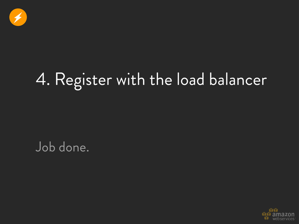 4. Register with the load balancer Job done. r