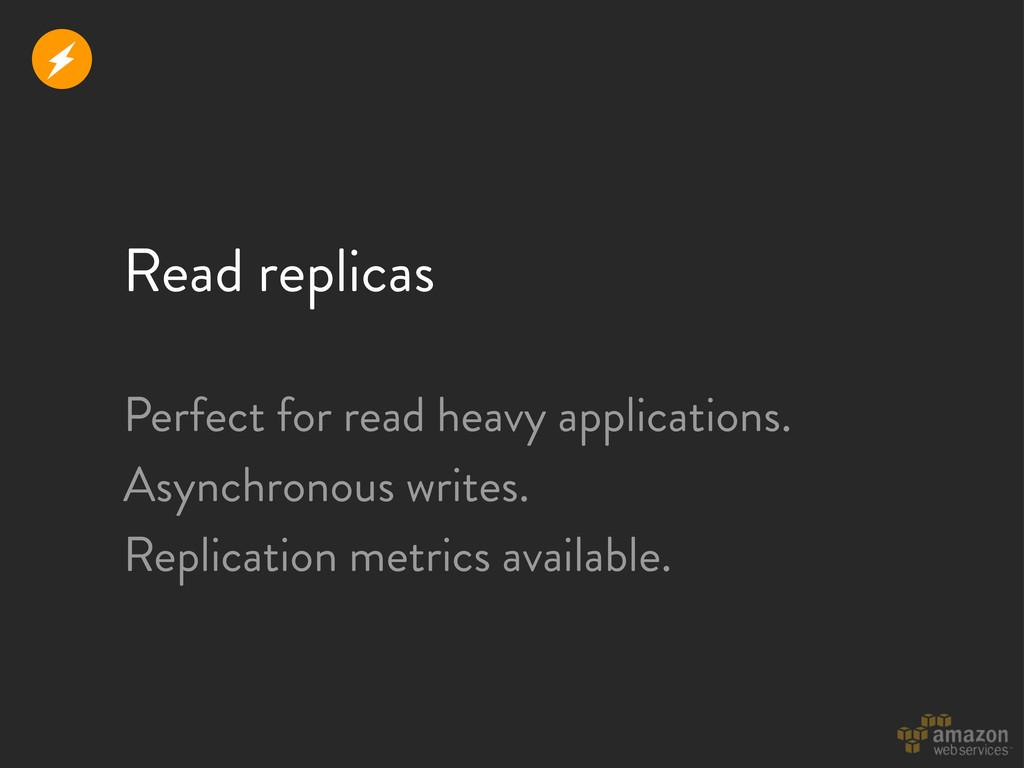 Read replicas r Perfect for read heavy applicat...