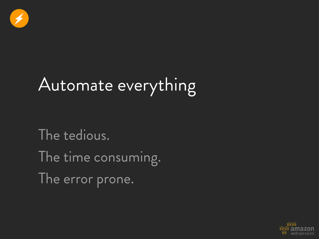 Automate everything The tedious. The time consu...