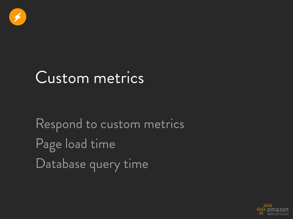 Custom metrics Respond to custom metrics Page l...