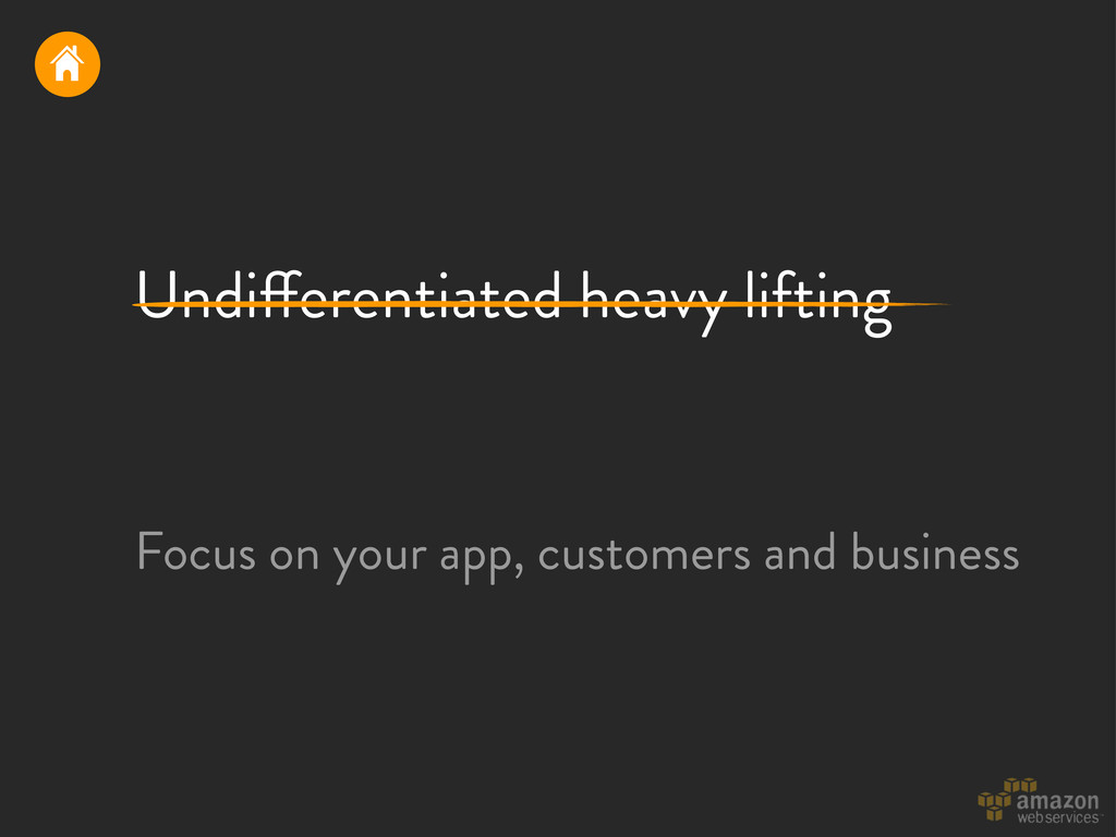 Undi!erentiated heavy lifting Focus on your app...