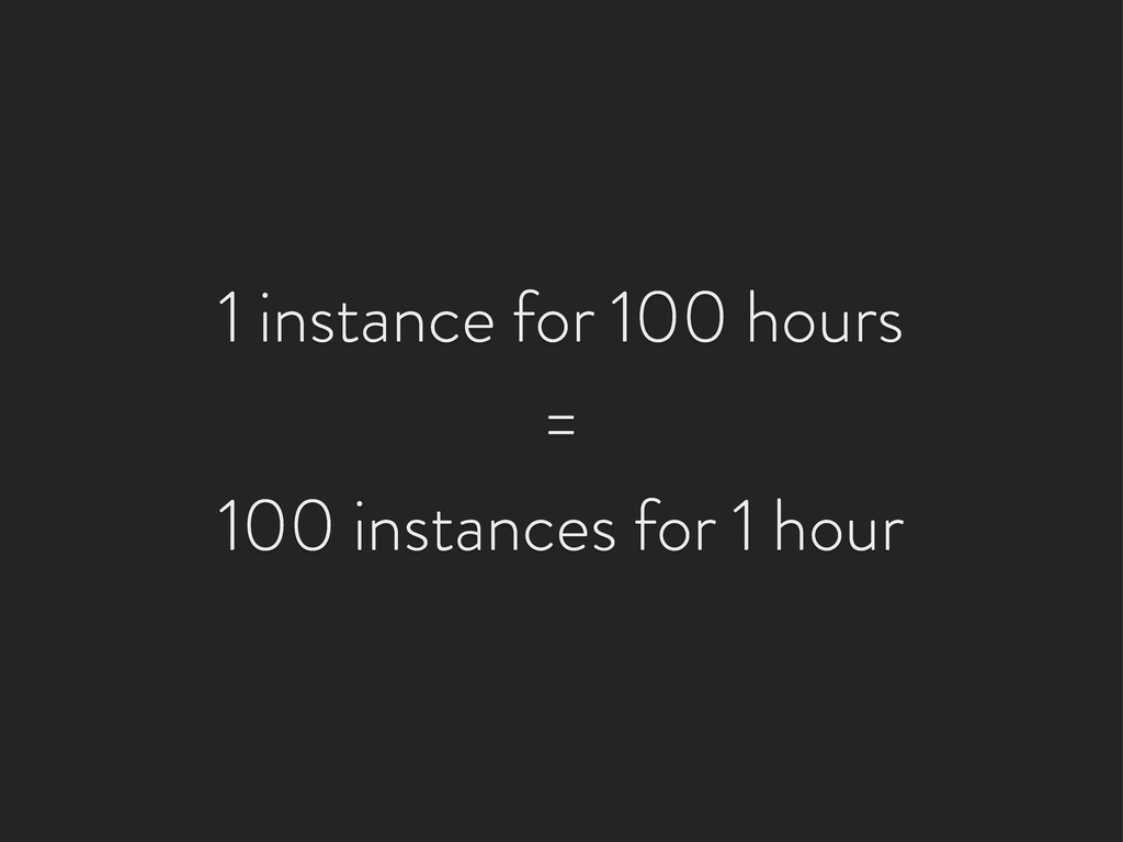 1 instance for 100 hours = 100 instances for 1 ...