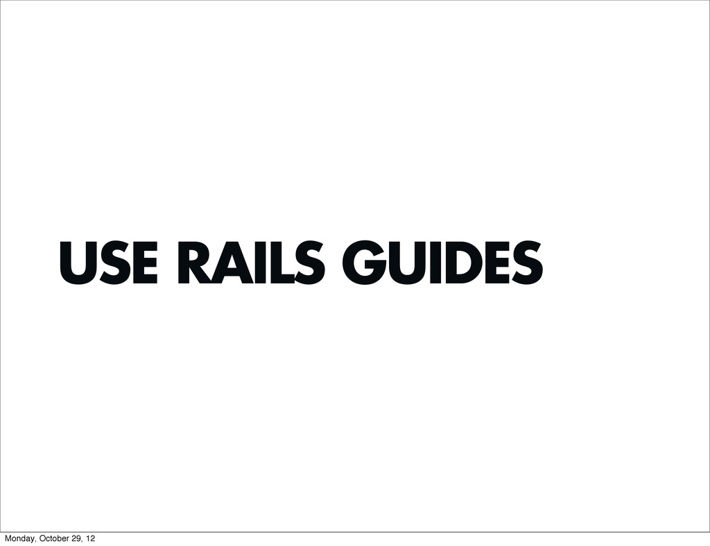 USE RAILS GUIDES Monday, October 29, 12