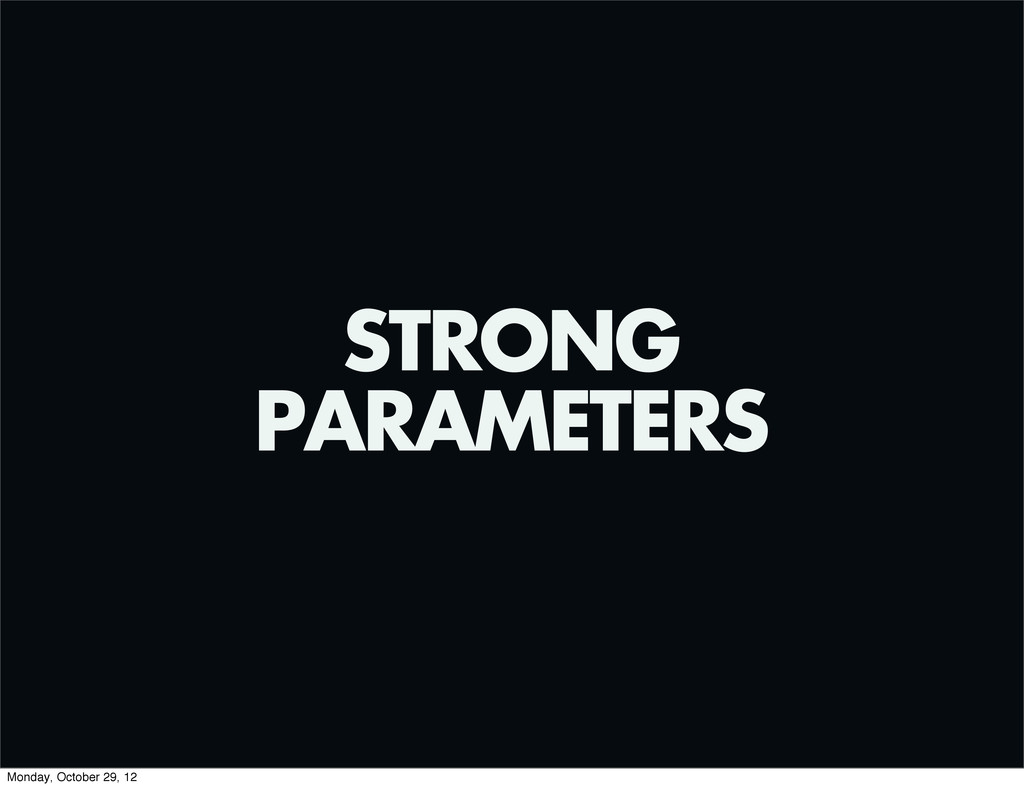 STRONG PARAMETERS Monday, October 29, 12