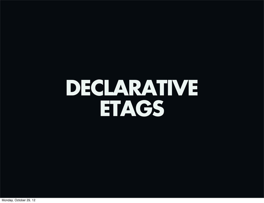 DECLARATIVE ETAGS Monday, October 29, 12