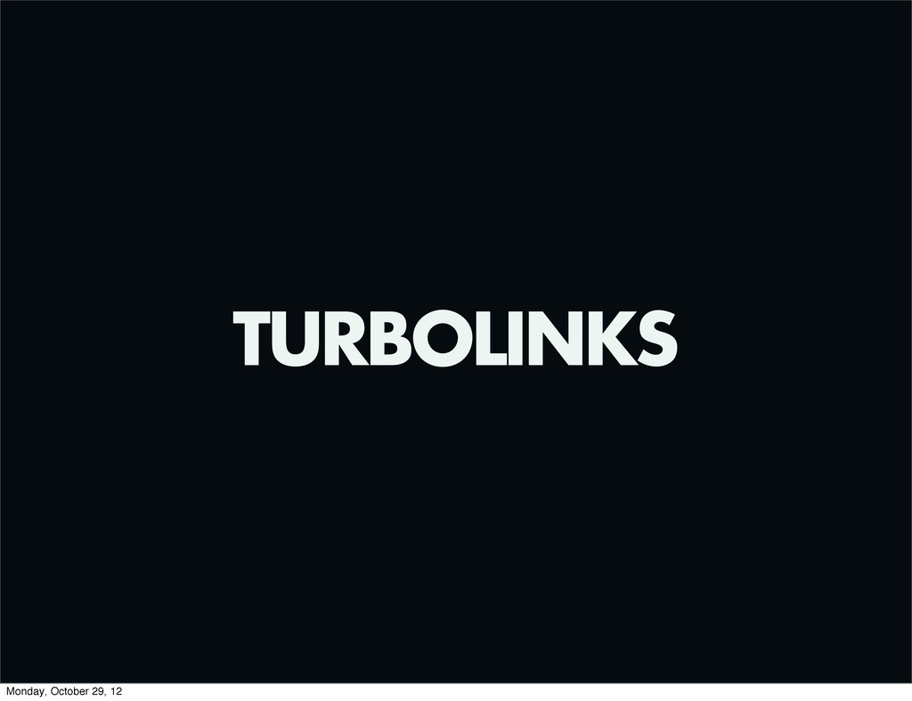 TURBOLINKS Monday, October 29, 12