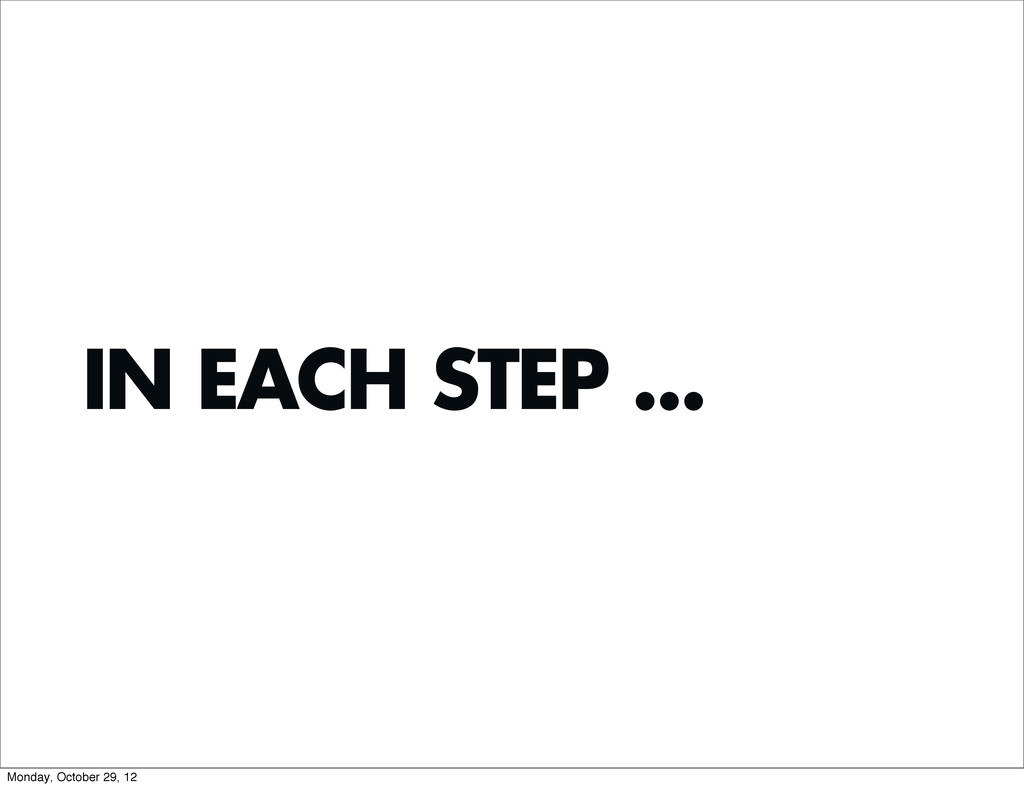IN EACH STEP ... Monday, October 29, 12
