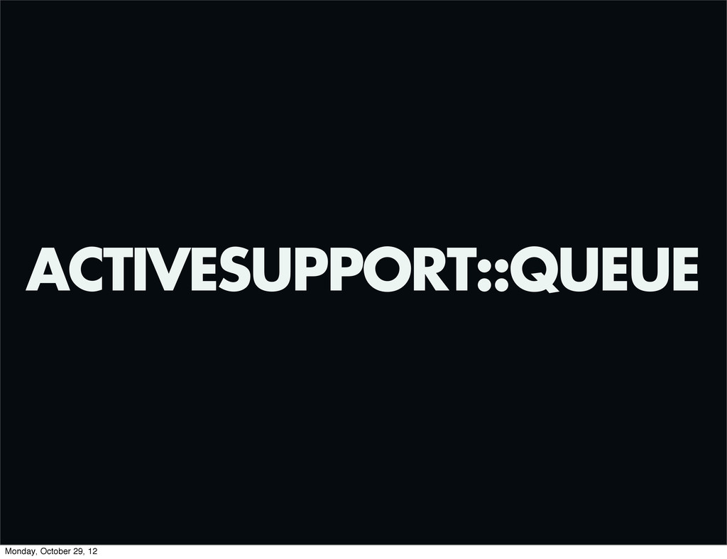 ACTIVESUPPORT::QUEUE Monday, October 29, 12