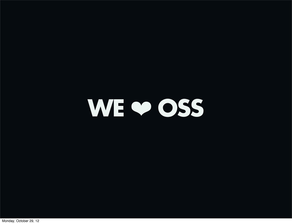 WE ❤ OSS Monday, October 29, 12