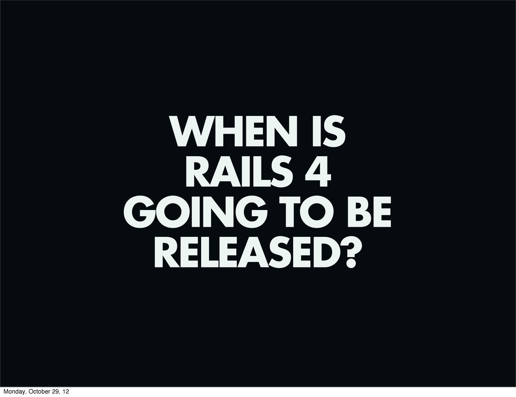 WHEN IS RAILS 4 GOING TO BE RELEASED? Monday, O...
