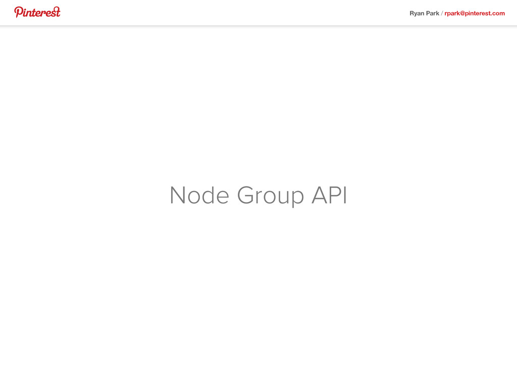Ryan Park / rpark@pinterest.com Node Group API