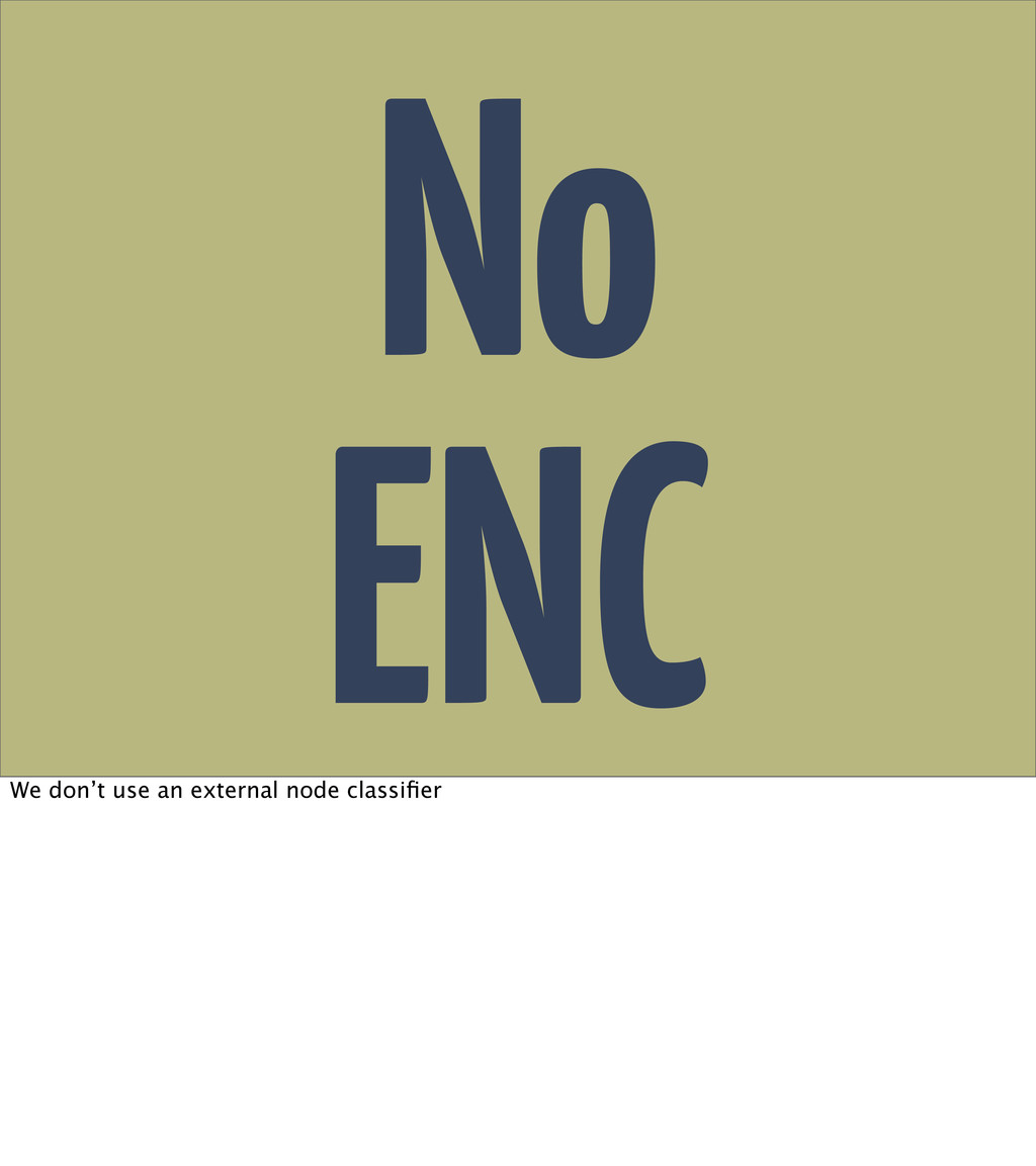 No ENC We don't use an external node classifier