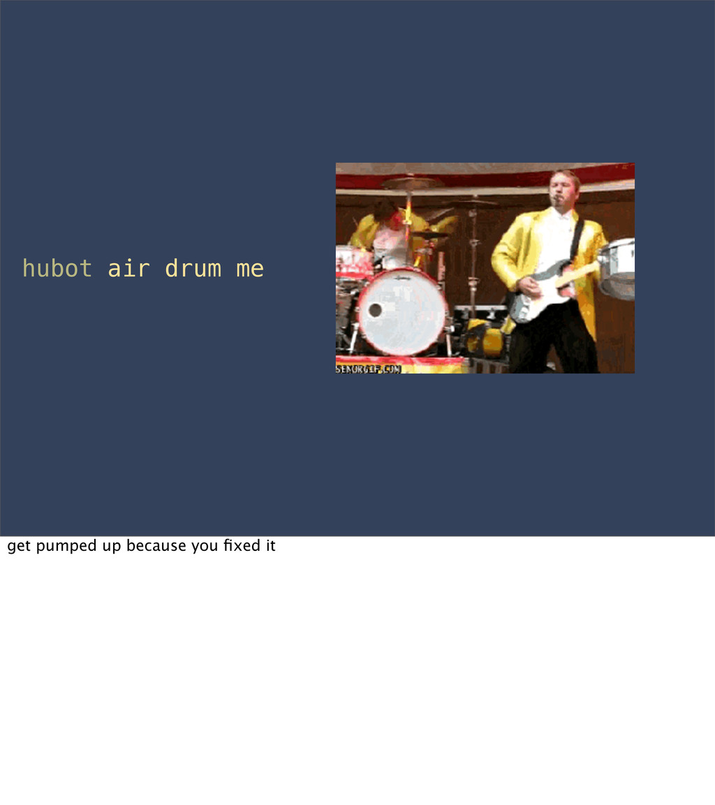 hubot air drum me get pumped up because you fixe...