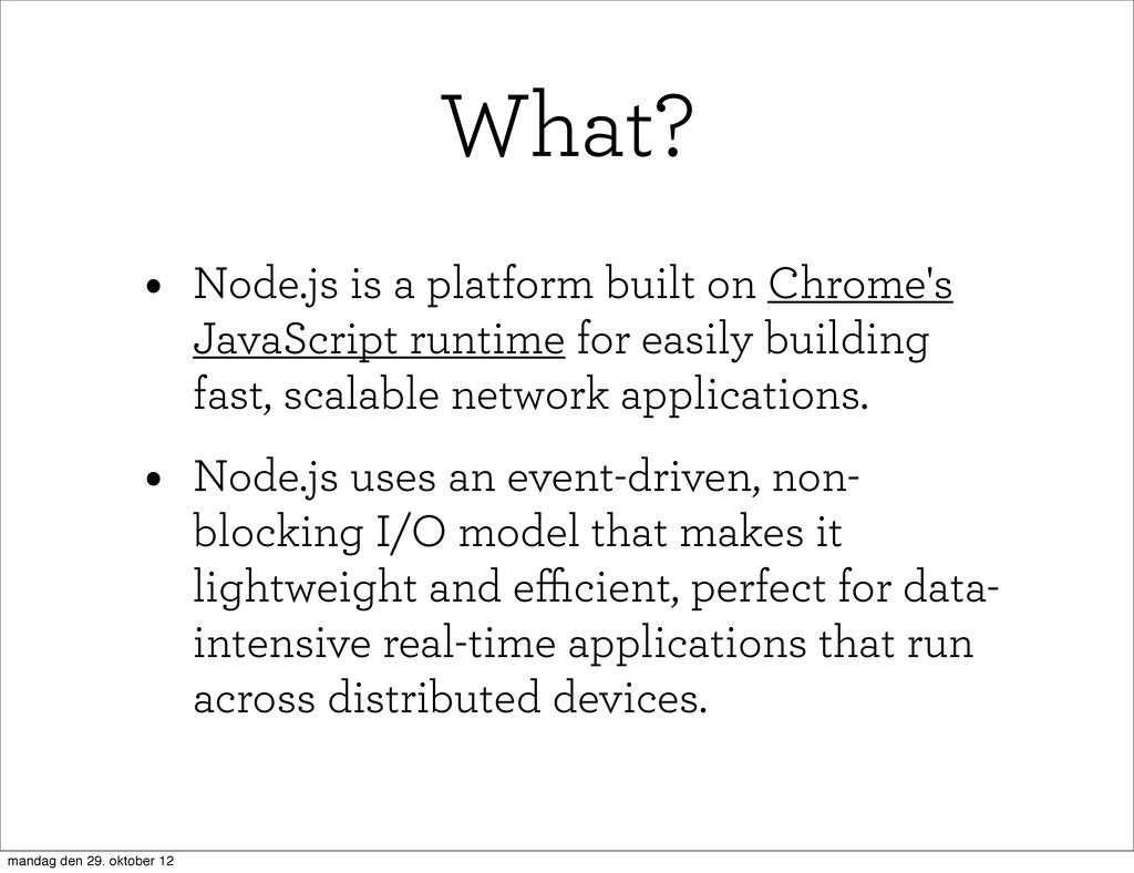 What? • Node.js is a platform built on Chrome's...