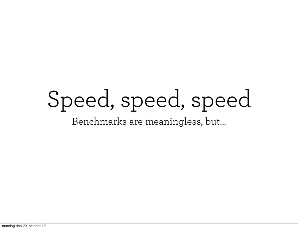 Speed, speed, speed Benchmarks are meaningless,...