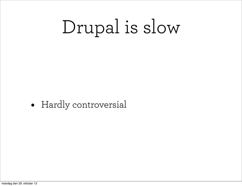 • Hardly controversial Drupal is slow mandag de...