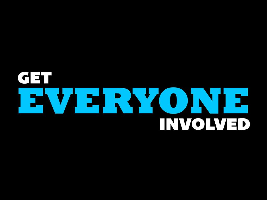 EVERYONE GET INVOLVED