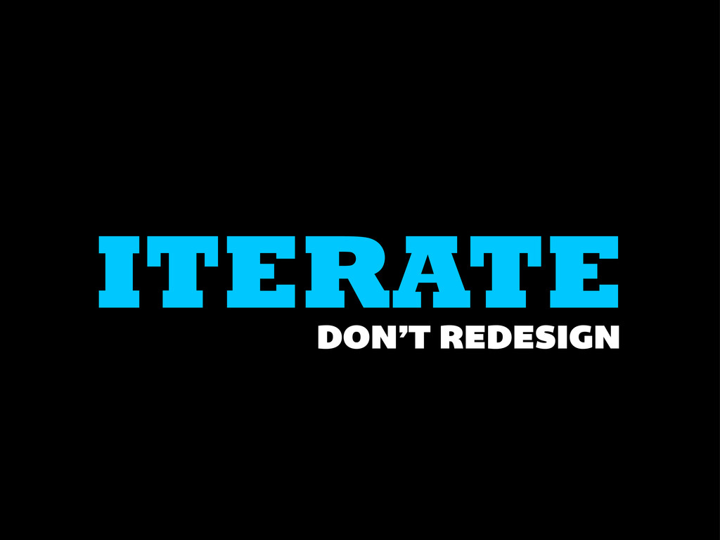 ITERATE DON'T REDESIGN